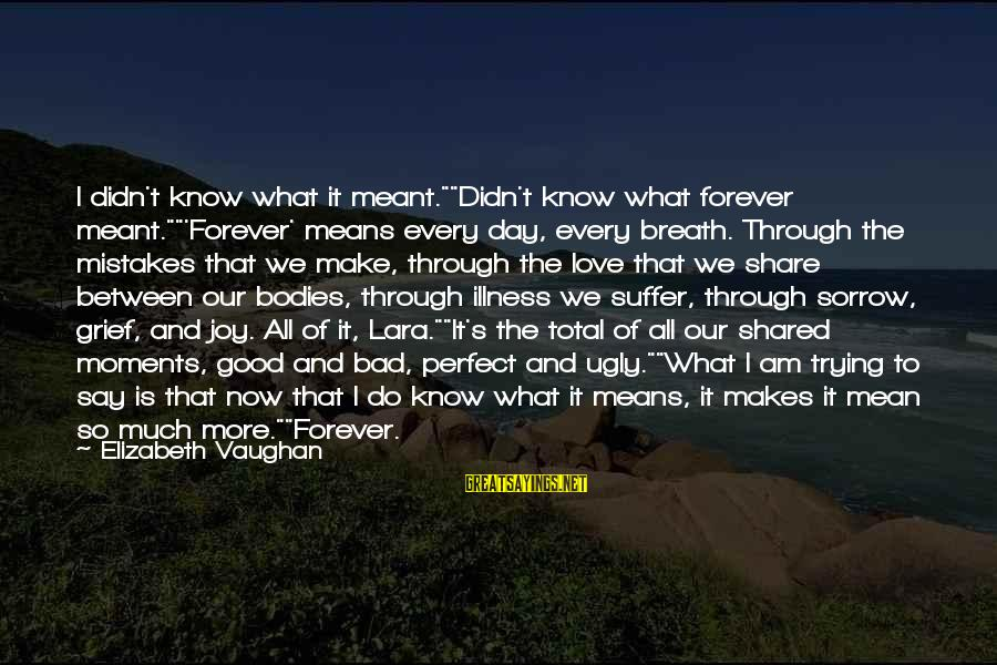 """Joy Shared Sayings By Elizabeth Vaughan: I didn't know what it meant.""""""""Didn't know what forever meant.""""""""'Forever' means every day, every breath."""