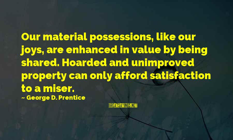 Joy Shared Sayings By George D. Prentice: Our material possessions, like our joys, are enhanced in value by being shared. Hoarded and
