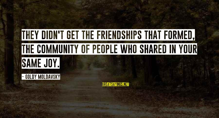 Joy Shared Sayings By Goldy Moldavsky: They didn't get the friendships that formed, the community of people who shared in your