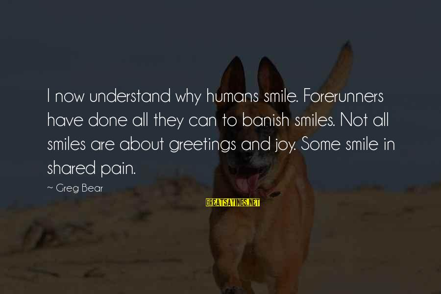Joy Shared Sayings By Greg Bear: I now understand why humans smile. Forerunners have done all they can to banish smiles.