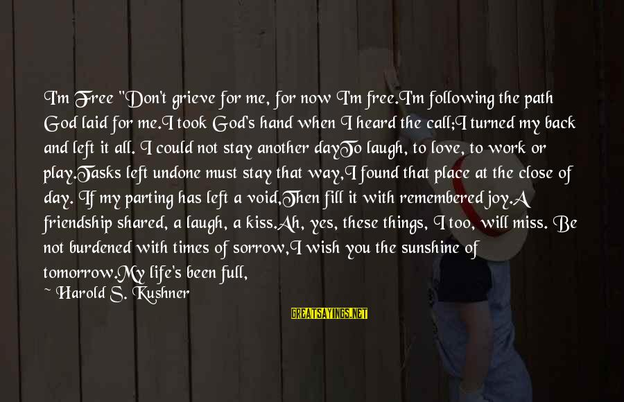 """Joy Shared Sayings By Harold S. Kushner: I'm Free """"Don't grieve for me, for now I'm free.I'm following the path God laid"""