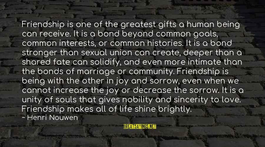 Joy Shared Sayings By Henri Nouwen: Friendship is one of the greatest gifts a human being can receive. It is a