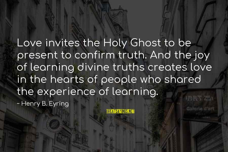 Joy Shared Sayings By Henry B. Eyring: Love invites the Holy Ghost to be present to confirm truth. And the joy of