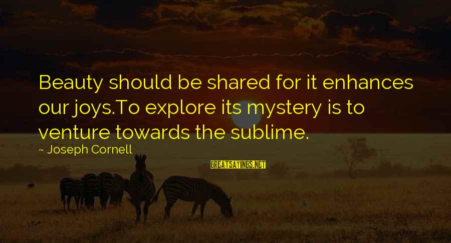 Joy Shared Sayings By Joseph Cornell: Beauty should be shared for it enhances our joys.To explore its mystery is to venture