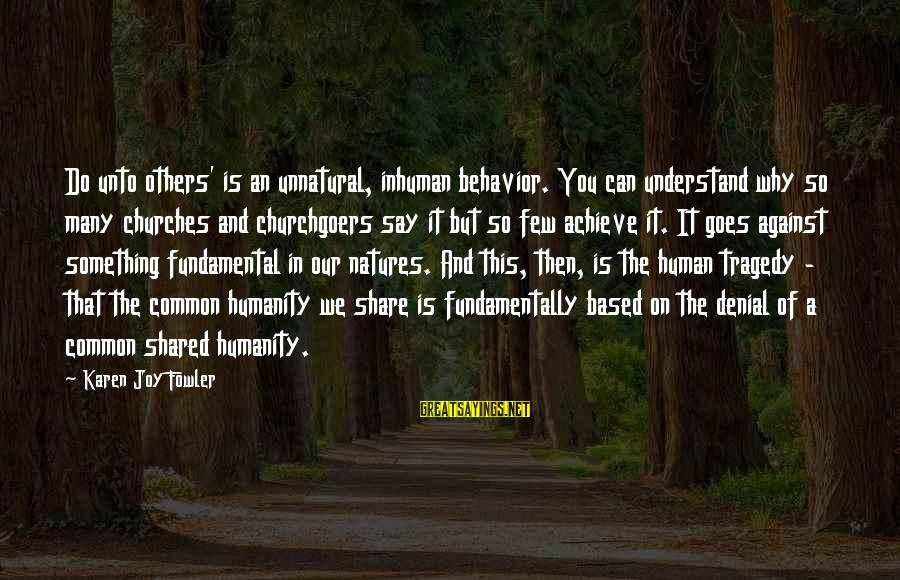 Joy Shared Sayings By Karen Joy Fowler: Do unto others' is an unnatural, inhuman behavior. You can understand why so many churches