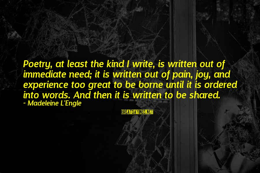 Joy Shared Sayings By Madeleine L'Engle: Poetry, at least the kind I write, is written out of immediate need; it is