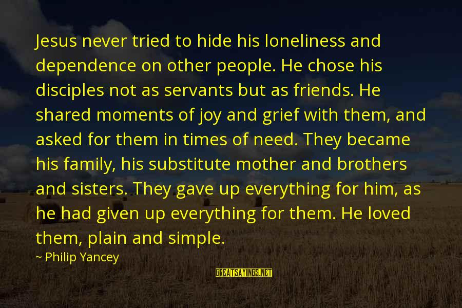 Joy Shared Sayings By Philip Yancey: Jesus never tried to hide his loneliness and dependence on other people. He chose his