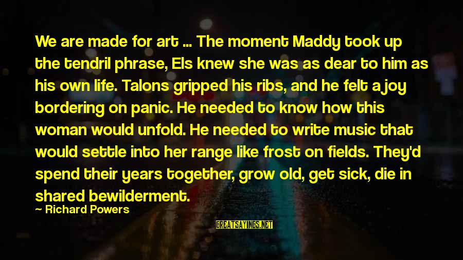 Joy Shared Sayings By Richard Powers: We are made for art ... The moment Maddy took up the tendril phrase, Els