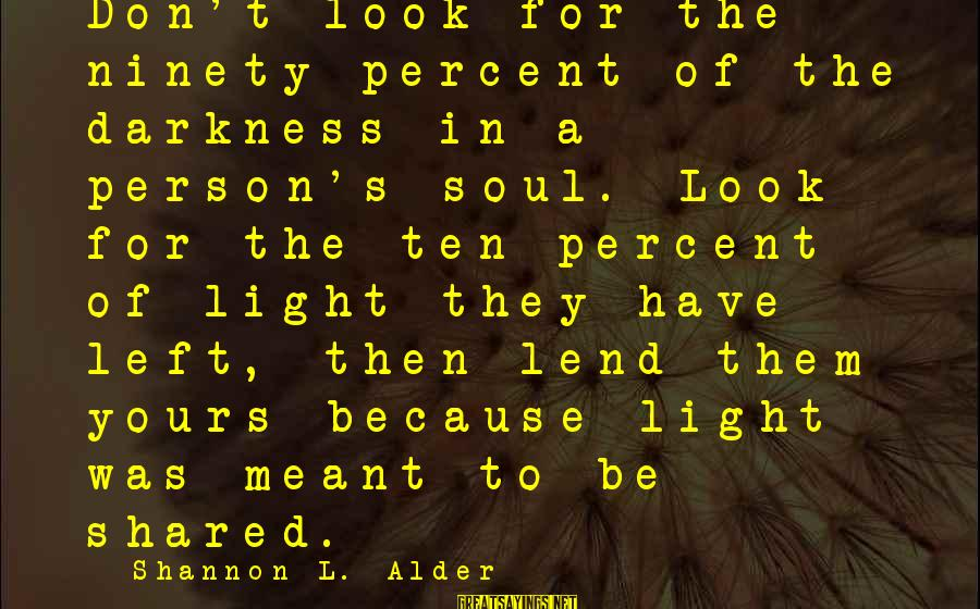 Joy Shared Sayings By Shannon L. Alder: Don't look for the ninety percent of the darkness in a person's soul. Look for