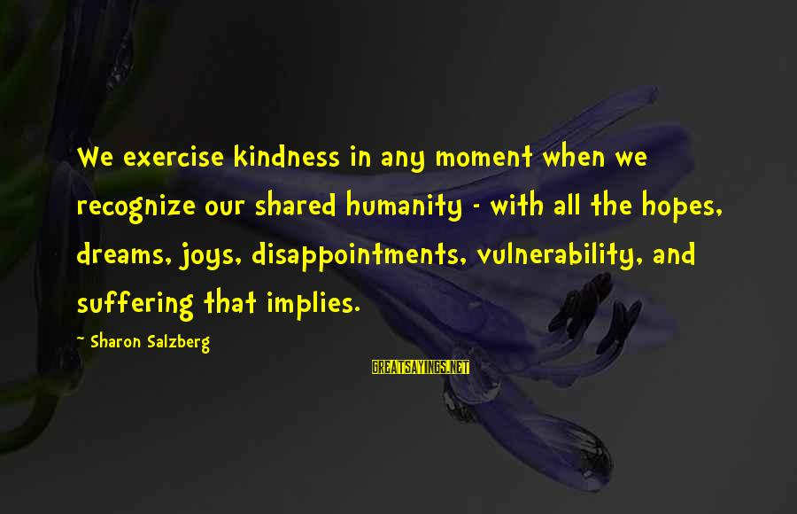 Joy Shared Sayings By Sharon Salzberg: We exercise kindness in any moment when we recognize our shared humanity - with all