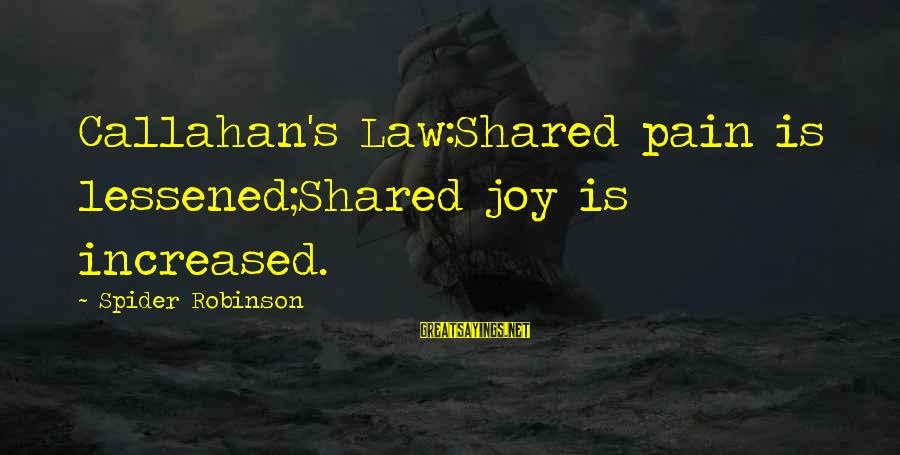 Joy Shared Sayings By Spider Robinson: Callahan's Law:Shared pain is lessened;Shared joy is increased.