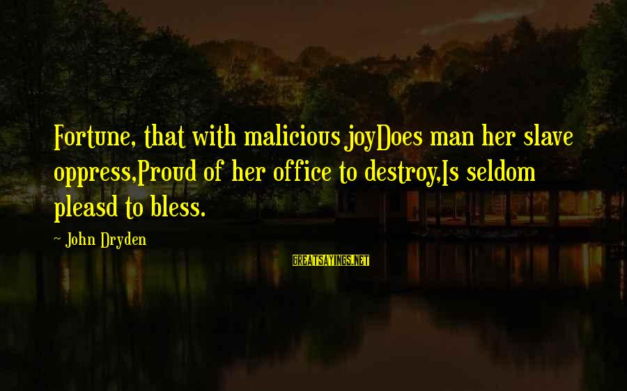 Joydoes Sayings By John Dryden: Fortune, that with malicious joyDoes man her slave oppress,Proud of her office to destroy,Is seldom