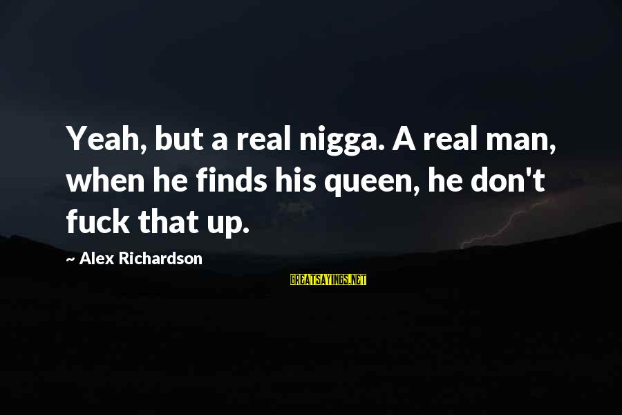 Joyride Sayings By Alex Richardson: Yeah, but a real nigga. A real man, when he finds his queen, he don't