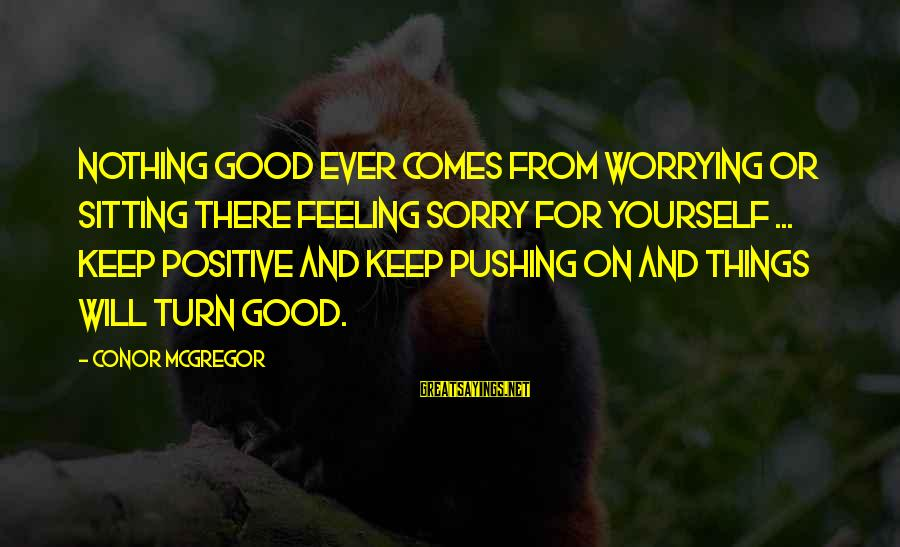 Joyride Sayings By Conor McGregor: Nothing good ever comes from worrying or sitting there feeling sorry for yourself ... Keep