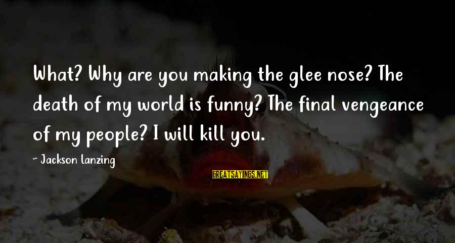 Joyride Sayings By Jackson Lanzing: What? Why are you making the glee nose? The death of my world is funny?