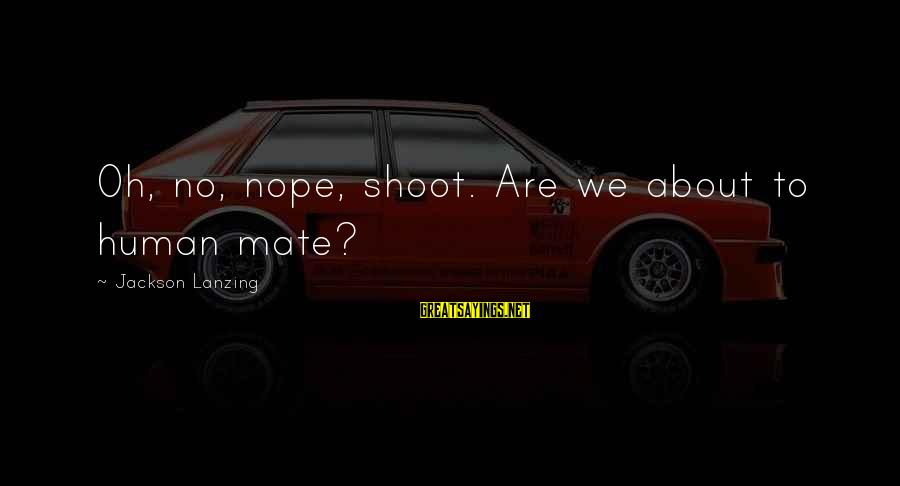 Joyride Sayings By Jackson Lanzing: Oh, no, nope, shoot. Are we about to human mate?