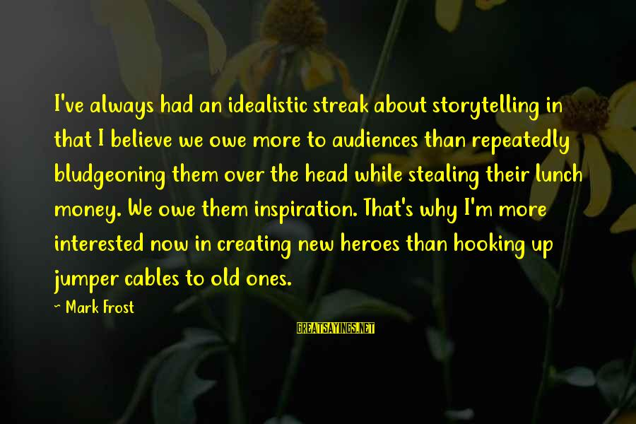 Joyride Sayings By Mark Frost: I've always had an idealistic streak about storytelling in that I believe we owe more