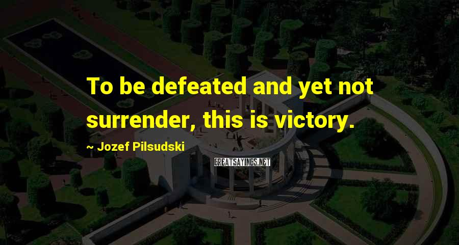Jozef Pilsudski Sayings: To be defeated and yet not surrender, this is victory.
