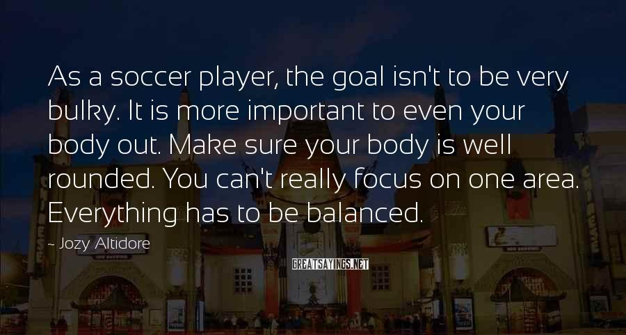 Jozy Altidore Sayings: As a soccer player, the goal isn't to be very bulky. It is more important
