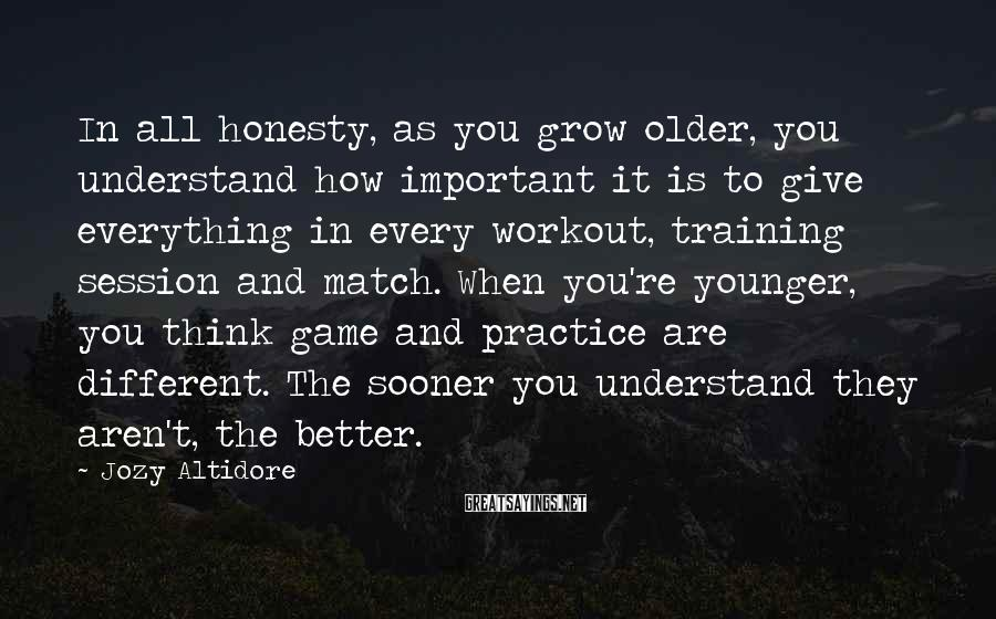 Jozy Altidore Sayings: In all honesty, as you grow older, you understand how important it is to give