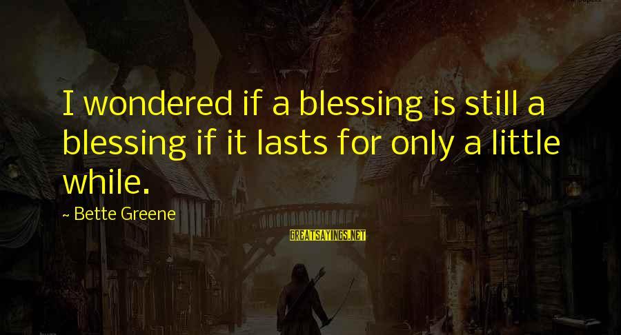 Json Omit Sayings By Bette Greene: I wondered if a blessing is still a blessing if it lasts for only a