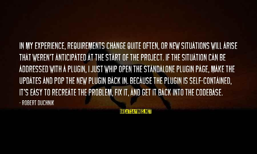 Json Sayings By Robert Duchnik: In my experience, requirements change quite often, or new situations will arise that weren't anticipated
