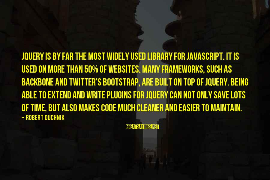 Json Sayings By Robert Duchnik: jQuery is by far the most widely used library for JavaScript. It is used on