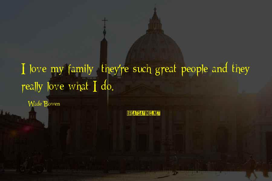 Json String Replace Sayings By Wade Bowen: I love my family; they're such great people and they really love what I do.