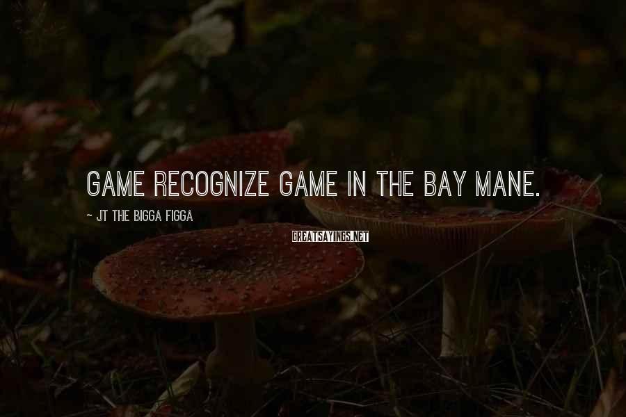 JT The Bigga Figga Sayings: Game recognize game in The Bay mane.