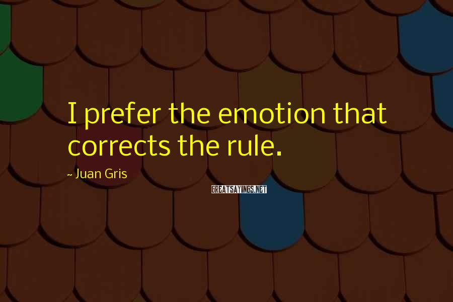 Juan Gris Sayings: I prefer the emotion that corrects the rule.