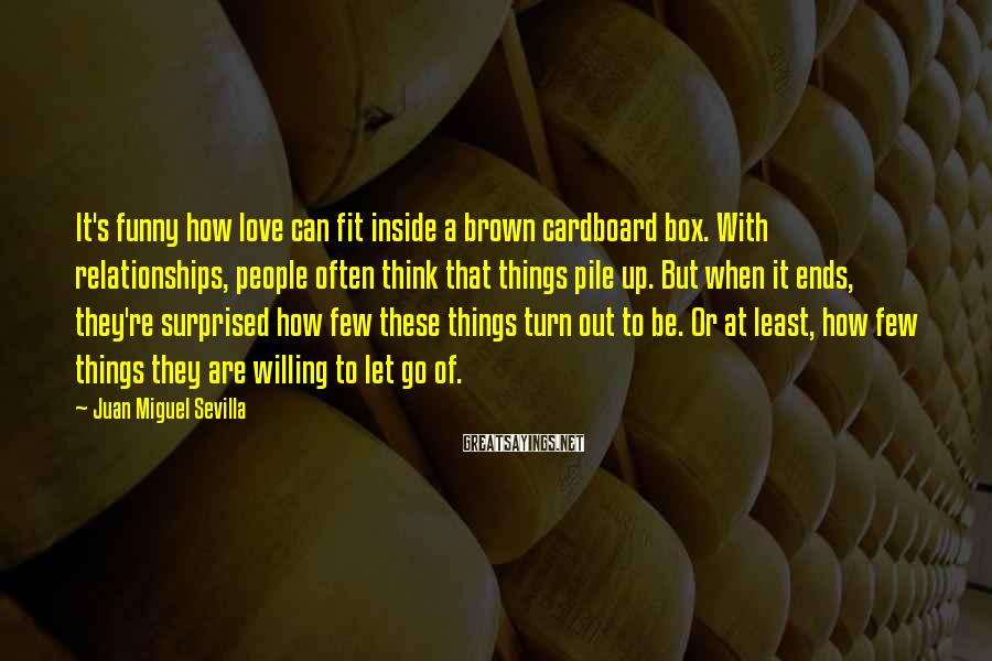 Juan Miguel Sevilla Sayings: It's funny how love can fit inside a brown cardboard box. With relationships, people often