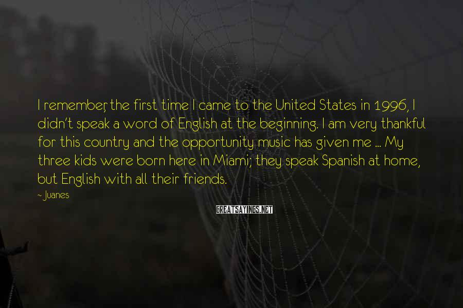 Juanes Sayings: I remember, the first time I came to the United States in 1996, I didn't
