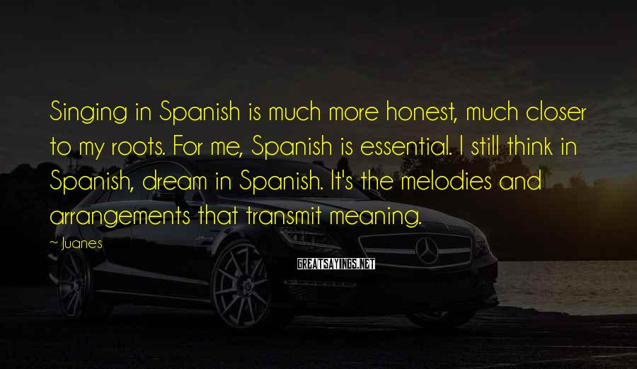 Juanes Sayings: Singing in Spanish is much more honest, much closer to my roots. For me, Spanish
