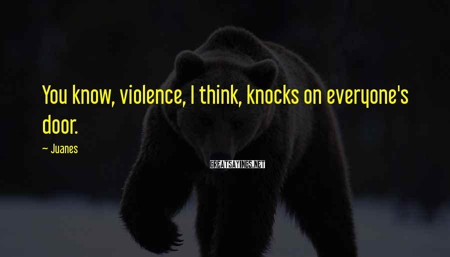 Juanes Sayings: You know, violence, I think, knocks on everyone's door.
