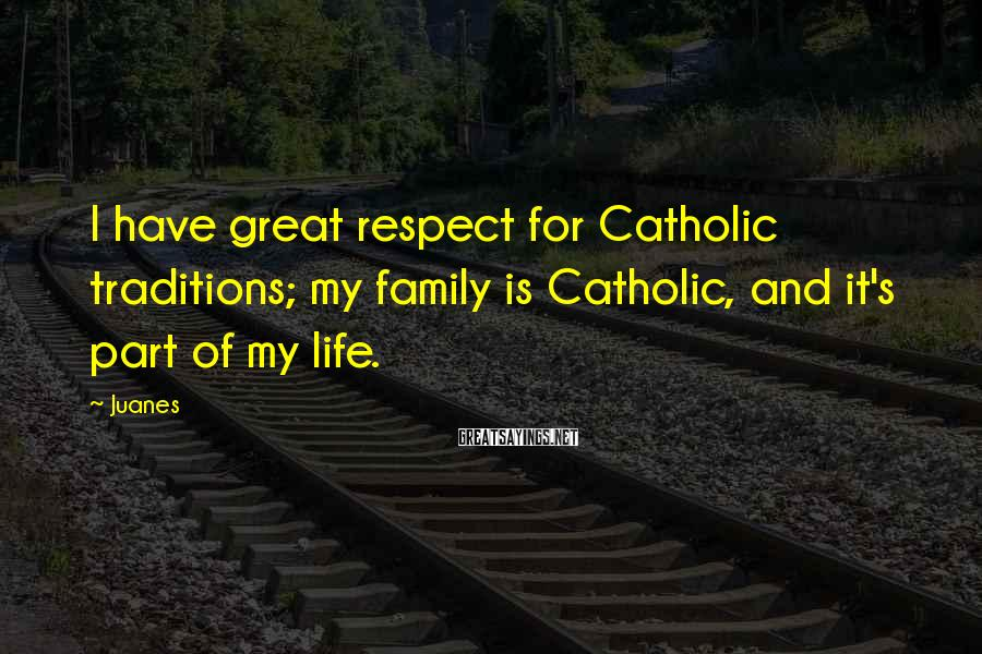 Juanes Sayings: I have great respect for Catholic traditions; my family is Catholic, and it's part of