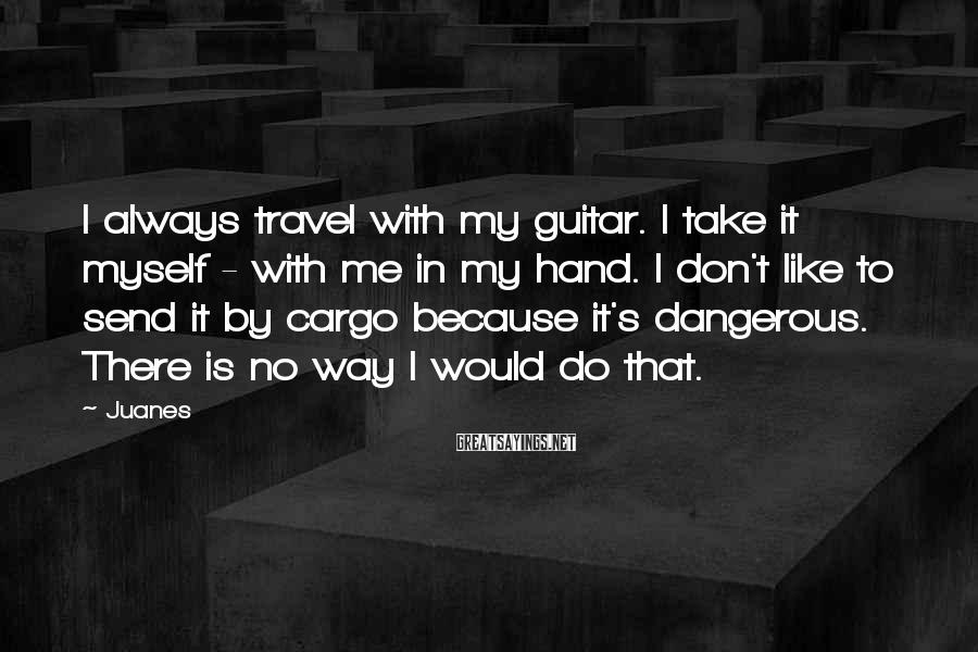 Juanes Sayings: I always travel with my guitar. I take it myself - with me in my