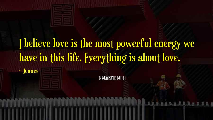 Juanes Sayings: I believe love is the most powerful energy we have in this life. Everything is