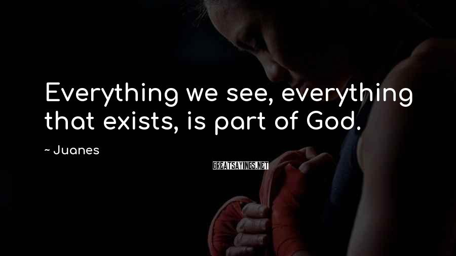 Juanes Sayings: Everything we see, everything that exists, is part of God.