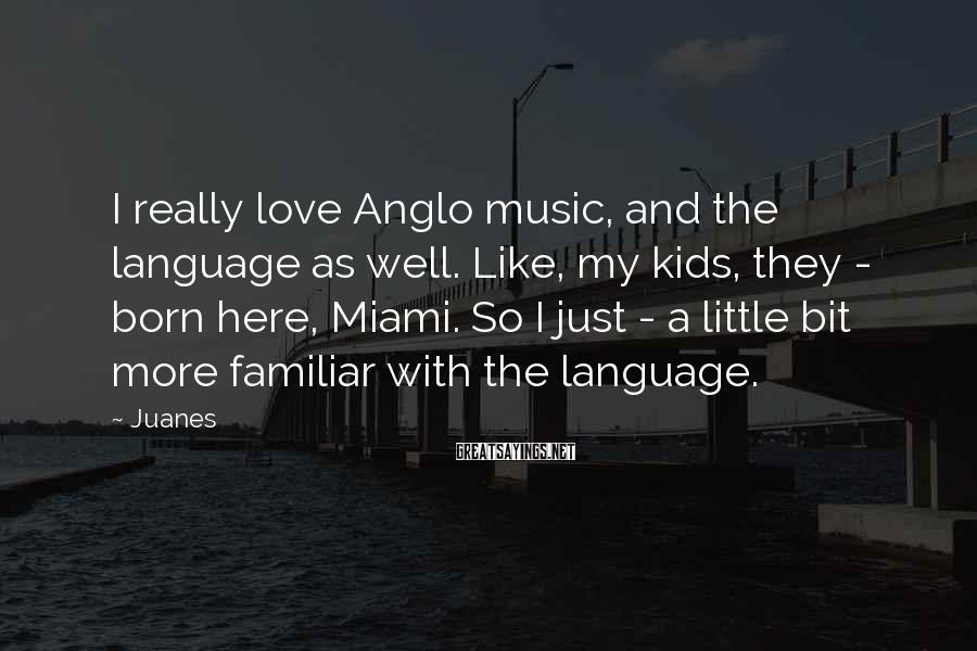 Juanes Sayings: I really love Anglo music, and the language as well. Like, my kids, they -