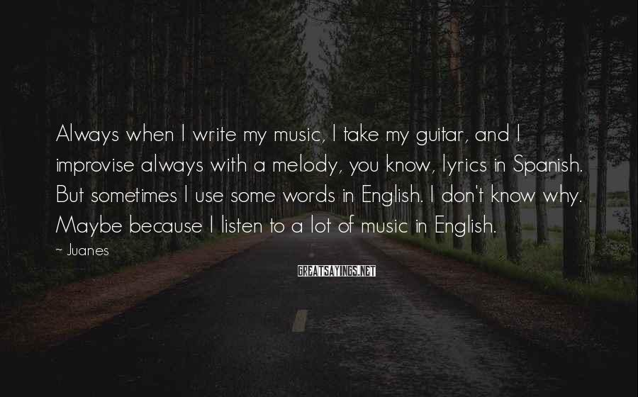 Juanes Sayings: Always when I write my music, I take my guitar, and I improvise always with