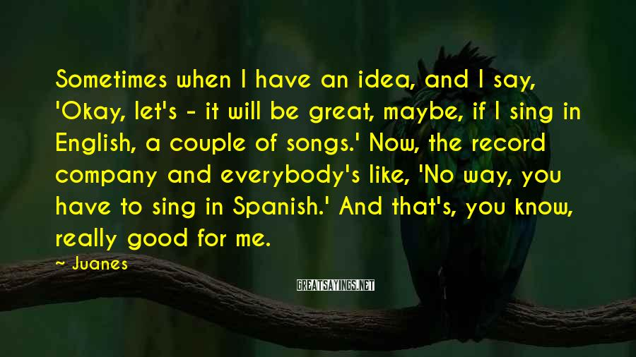 Juanes Sayings: Sometimes when I have an idea, and I say, 'Okay, let's - it will be