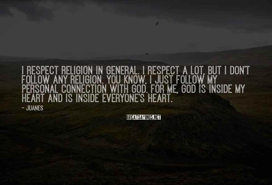 Juanes Sayings: I respect religion in general. I respect a lot, but I don't follow any religion.