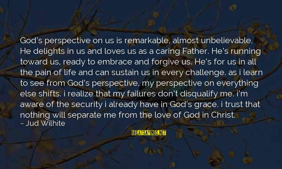 Jud Wilhite K Love Sayings By Jud Wilhite: God's perspective on us is remarkable, almost unbelievable. He delights in us and loves us