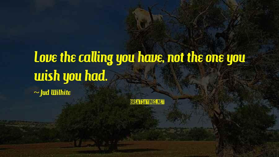 Jud Wilhite K Love Sayings By Jud Wilhite: Love the calling you have, not the one you wish you had.