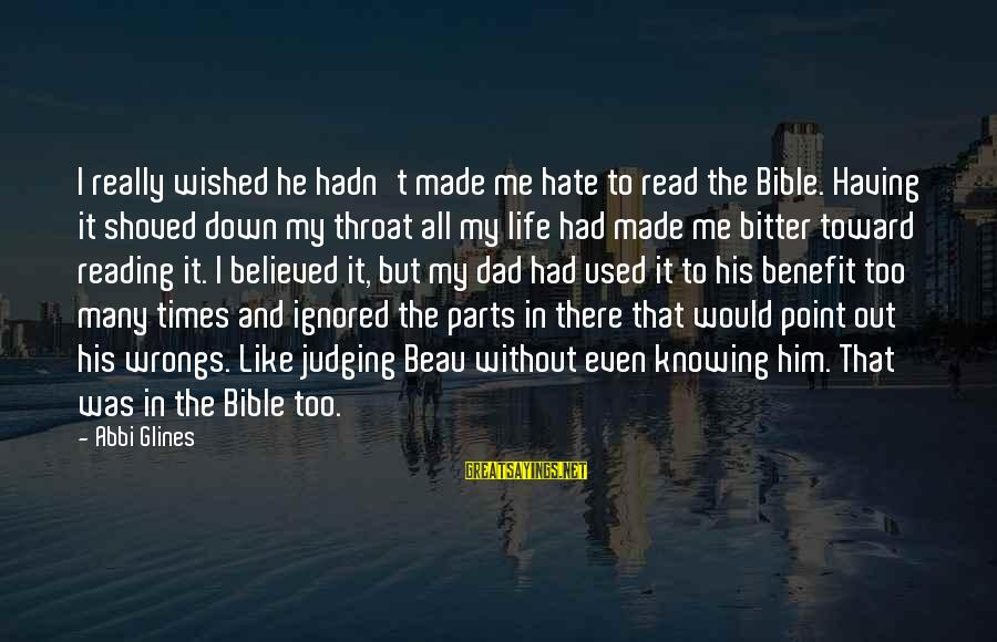 Judging In The Bible Sayings By Abbi Glines: I really wished he hadn't made me hate to read the Bible. Having it shoved