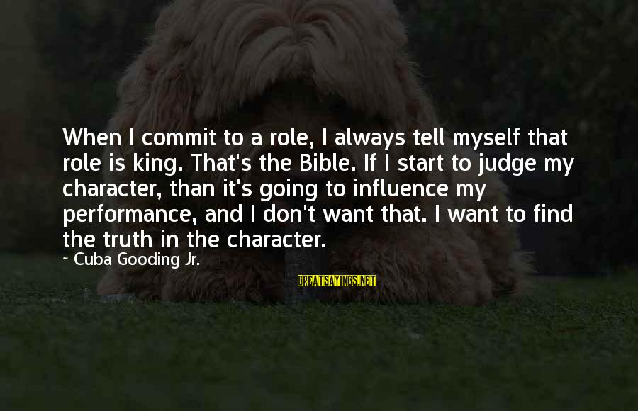 Judging In The Bible Sayings By Cuba Gooding Jr.: When I commit to a role, I always tell myself that role is king. That's