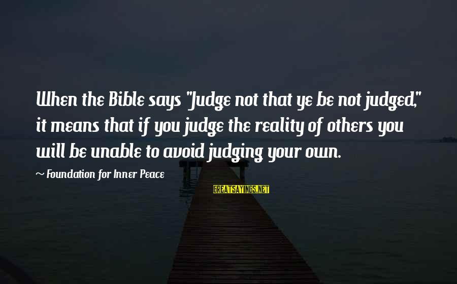 """Judging In The Bible Sayings By Foundation For Inner Peace: When the Bible says """"Judge not that ye be not judged,"""" it means that if"""