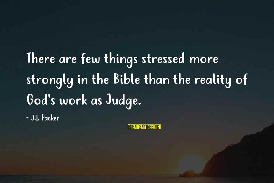 Judging In The Bible Sayings By J.I. Packer: There are few things stressed more strongly in the Bible than the reality of God's