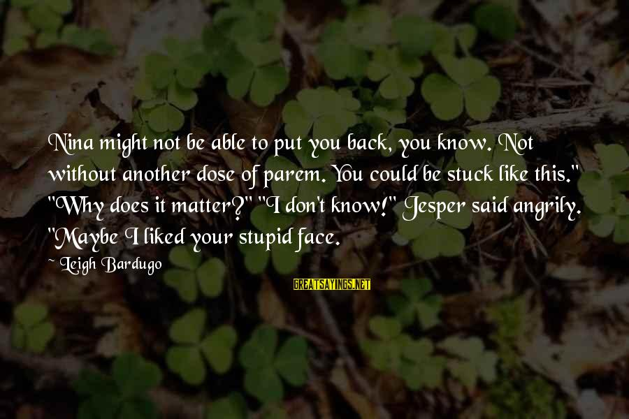 Judging In The Bible Sayings By Leigh Bardugo: Nina might not be able to put you back, you know. Not without another dose