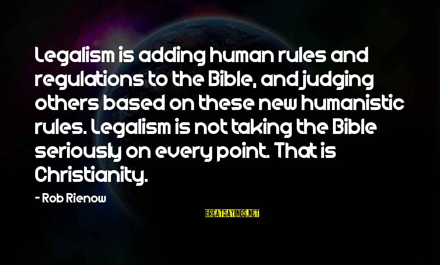 Judging In The Bible Sayings By Rob Rienow: Legalism is adding human rules and regulations to the Bible, and judging others based on